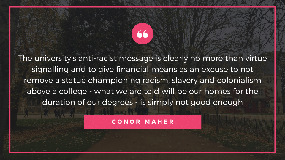 The university's anti-racist message is clearly no more than virtue signalling and to give financial means as an excuse to not remove a statue championing racism, slavery and colonialism above a college - what we are told will be our homes for the duration of our degrees - is simply not good enough