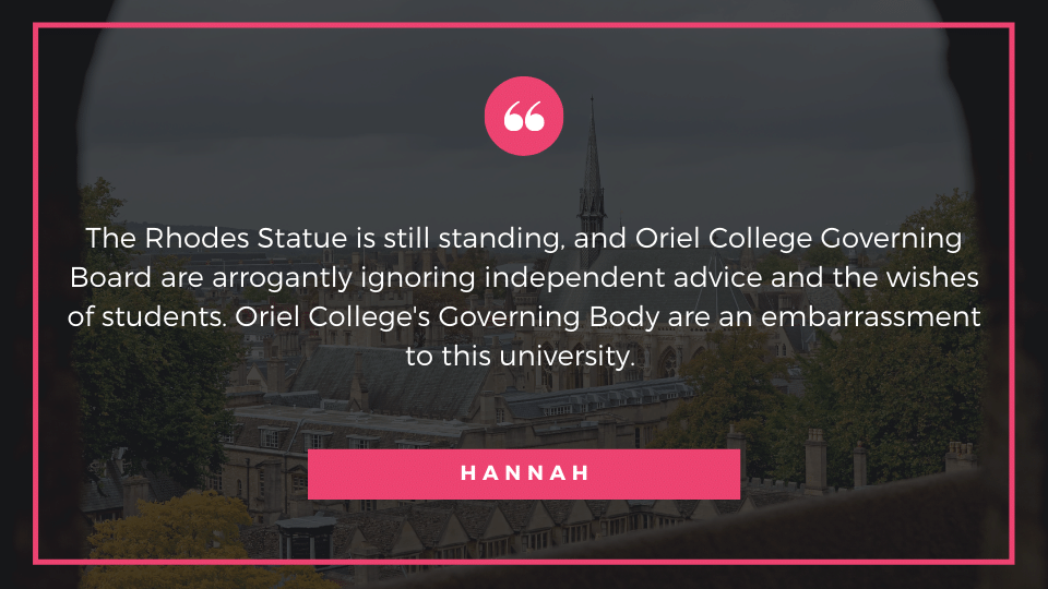 The Rhodes Statue is still standing, and Oriel College Governing Board are arrogantly ignoring independent advice and the wishes of students. Oriel College's Governing Body are an embarrassment to this university.