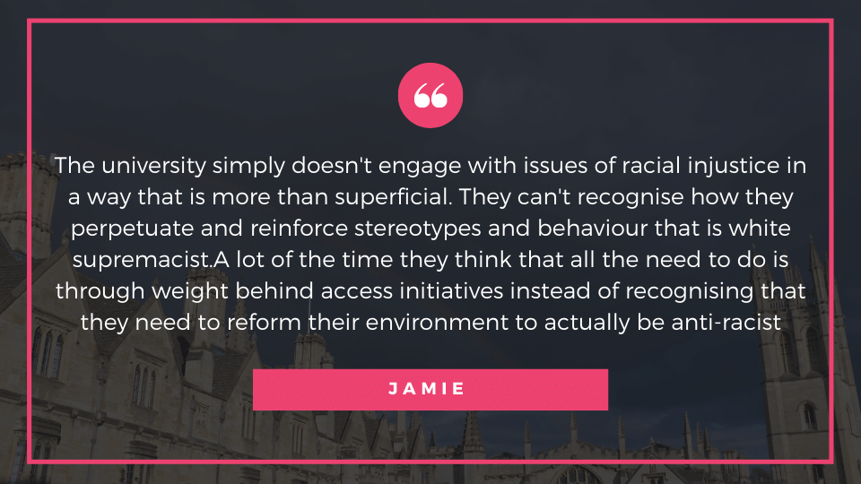 The university simply doesn't engage with issues of racial injustice in a way that is more than superficial. They can't recognise how they perpetuate and reinforce stereotypes and behaviour that is white supremacist.A lot of the time they think that all the need to do is through weight behind access initiatives instead of recognising that they need to reform their environment to actually be anti-racist