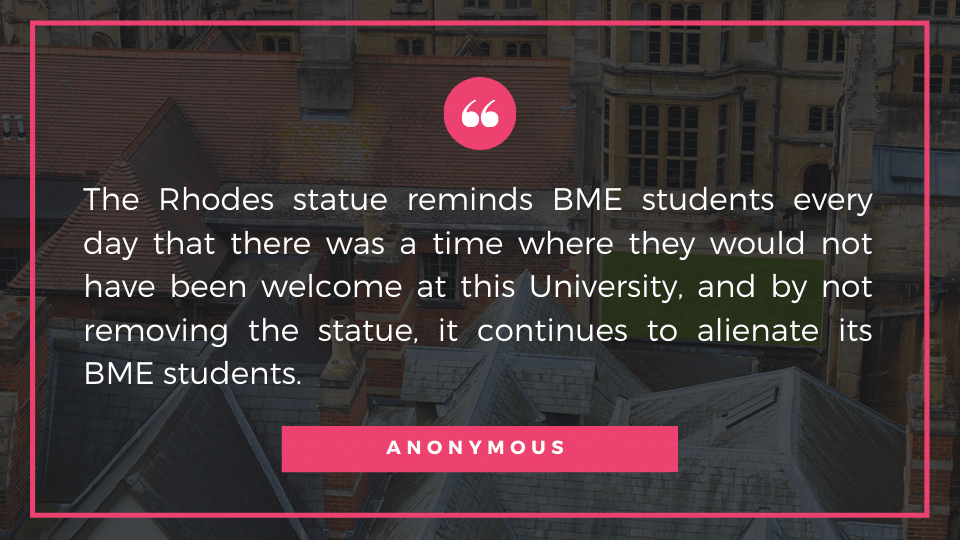 The Rhodes statue reminds BME students every day that there was a time where they would not have been welcome at this University, and by not removing the statue, it continues to alienate its BME students.